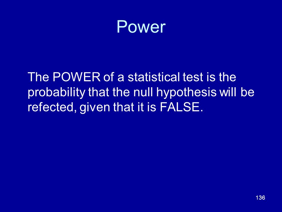 136 Power The POWER of a statistical test is the probability that the null hypothesis will be refected, given that it is FALSE.