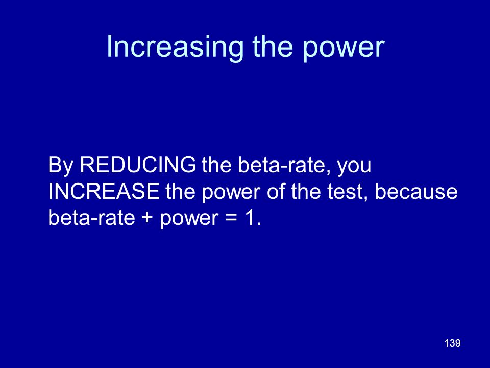 139 Increasing the power By REDUCING the beta-rate, you INCREASE the power of the test, because beta-rate + power = 1.