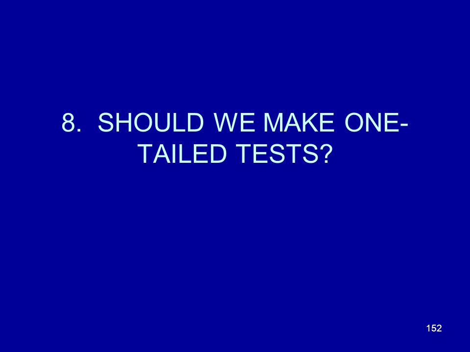 152 8. SHOULD WE MAKE ONE- TAILED TESTS?