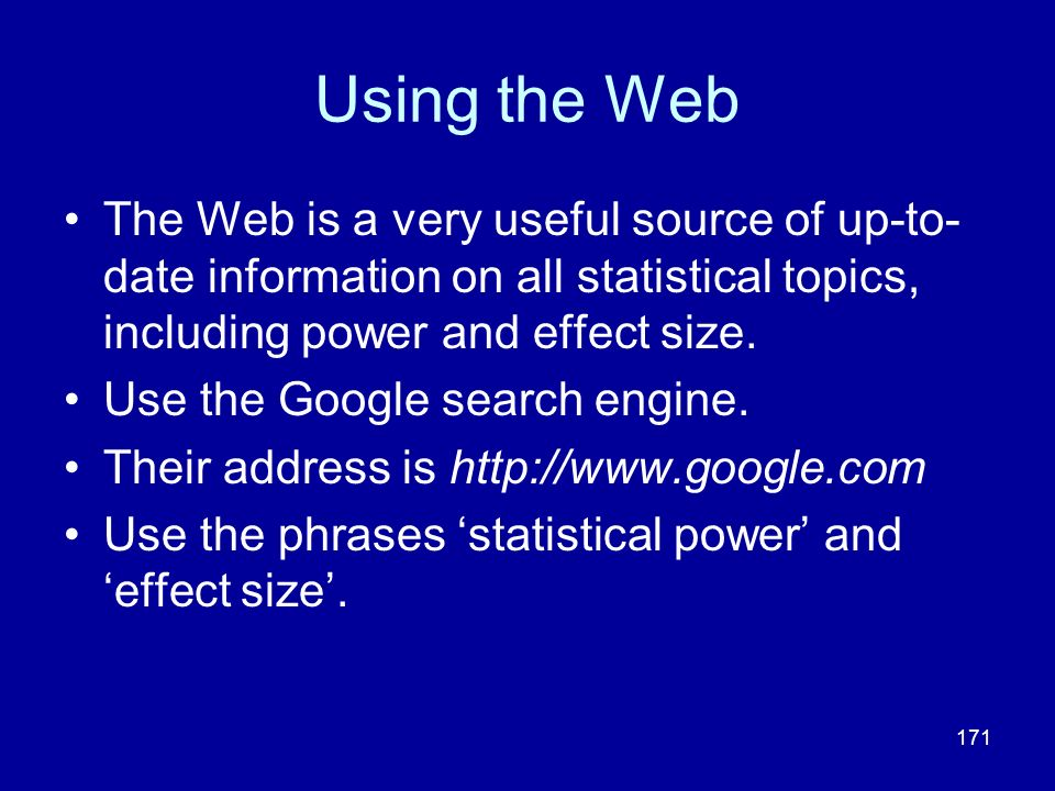 171 Using the Web The Web is a very useful source of up-to- date information on all statistical topics, including power and effect size. Use the Googl