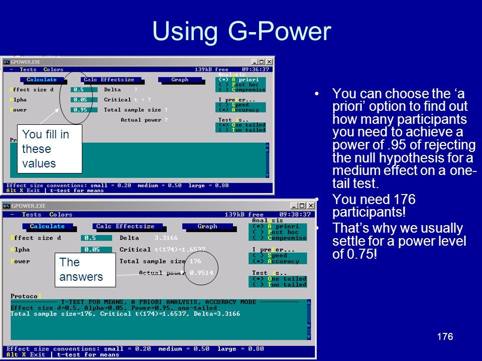 176 Using G-Power You can choose the a priori option to find out how many participants you need to achieve a power of.95 of rejecting the null hypothe