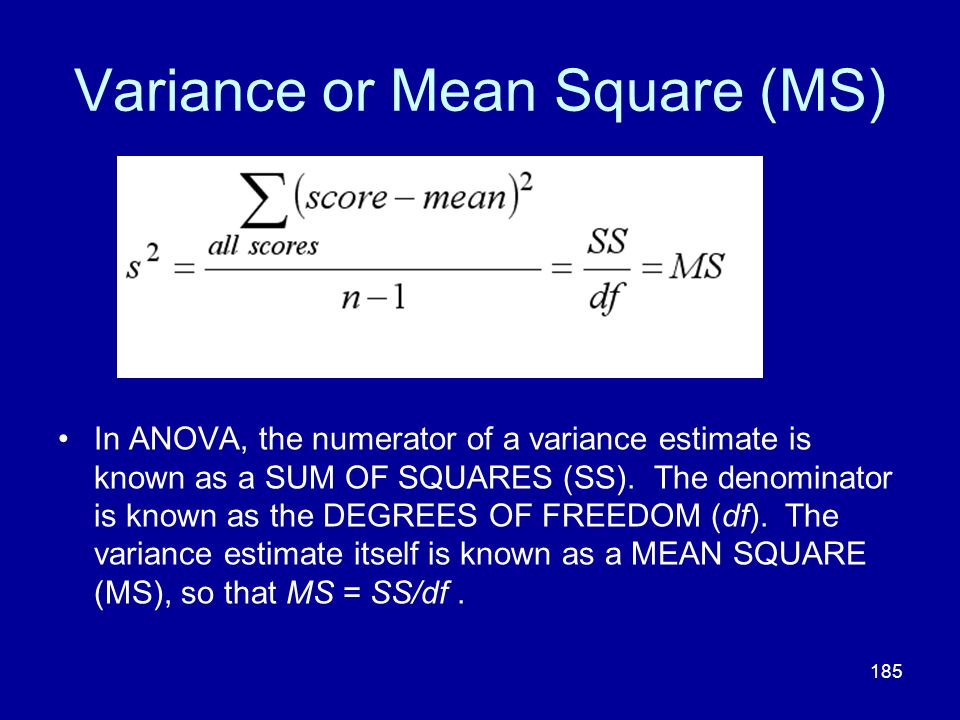 185 Variance or Mean Square (MS) In ANOVA, the numerator of a variance estimate is known as a SUM OF SQUARES (SS). The denominator is known as the DEG