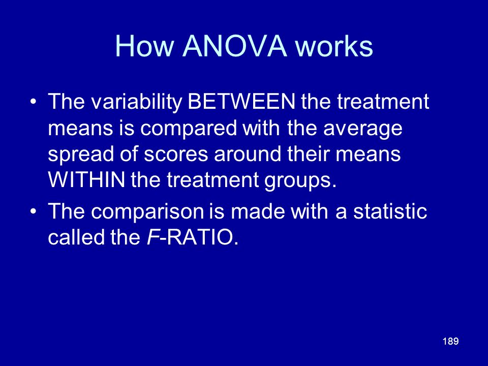 189 How ANOVA works The variability BETWEEN the treatment means is compared with the average spread of scores around their means WITHIN the treatment