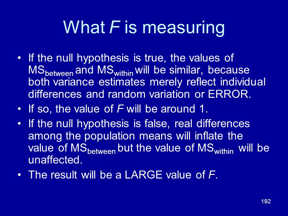 192 What F is measuring If the null hypothesis is true, the values of MS between and MS within will be similar, because both variance estimates merely