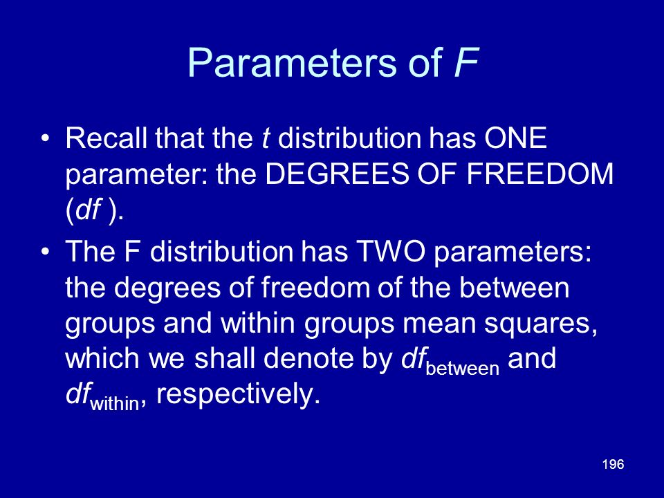 196 Parameters of F Recall that the t distribution has ONE parameter: the DEGREES OF FREEDOM (df ). The F distribution has TWO parameters: the degrees