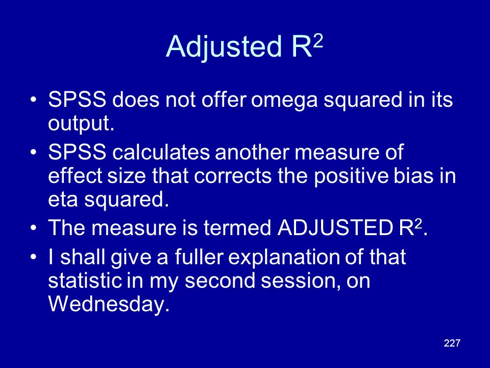 227 Adjusted R 2 SPSS does not offer omega squared in its output. SPSS calculates another measure of effect size that corrects the positive bias in et