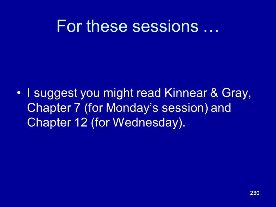 230 For these sessions … I suggest you might read Kinnear & Gray, Chapter 7 (for Mondays session) and Chapter 12 (for Wednesday).
