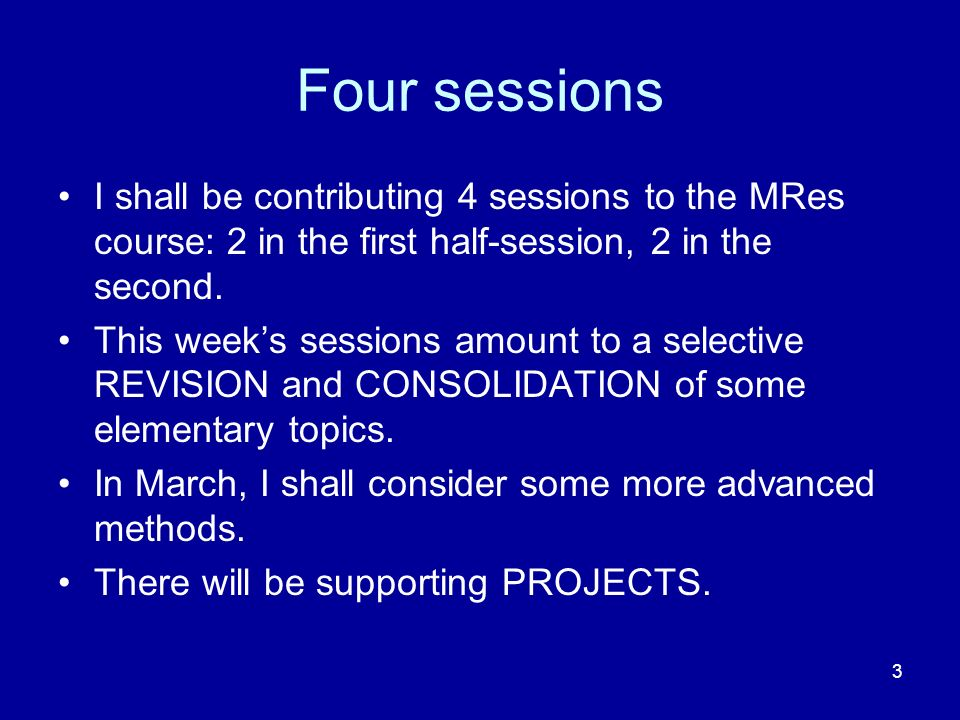 3 Four sessions I shall be contributing 4 sessions to the MRes course: 2 in the first half-session, 2 in the second. This weeks sessions amount to a s