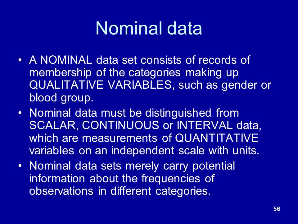 56 Nominal data A NOMINAL data set consists of records of membership of the categories making up QUALITATIVE VARIABLES, such as gender or blood group.