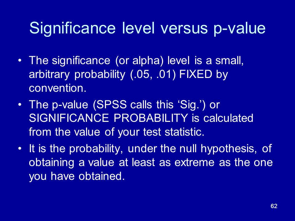 62 Significance level versus p-value The significance (or alpha) level is a small, arbitrary probability (.05,.01) FIXED by convention. The p-value (S