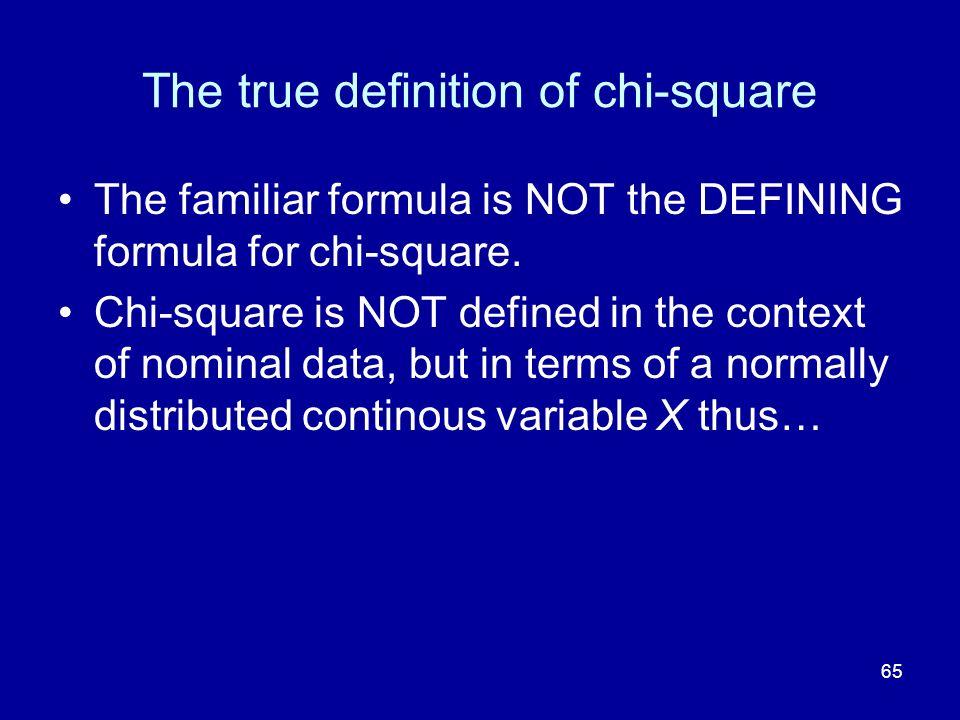 65 The true definition of chi-square The familiar formula is NOT the DEFINING formula for chi-square. Chi-square is NOT defined in the context of nomi