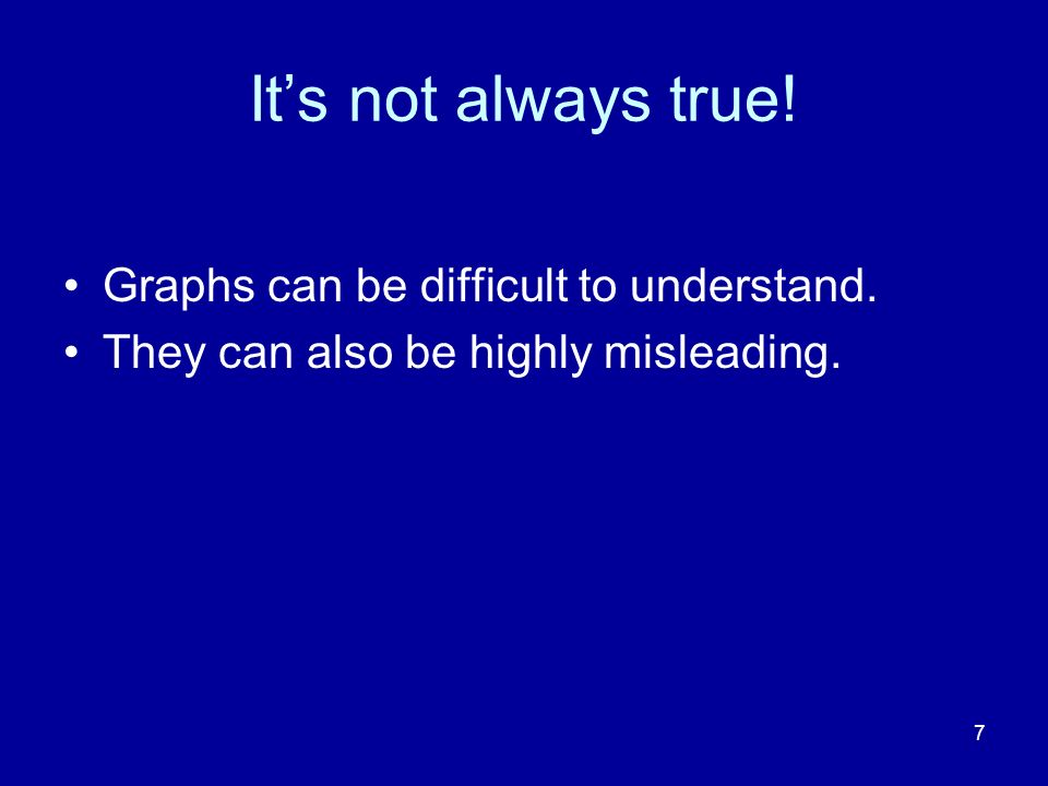 7 Its not always true! Graphs can be difficult to understand. They can also be highly misleading.