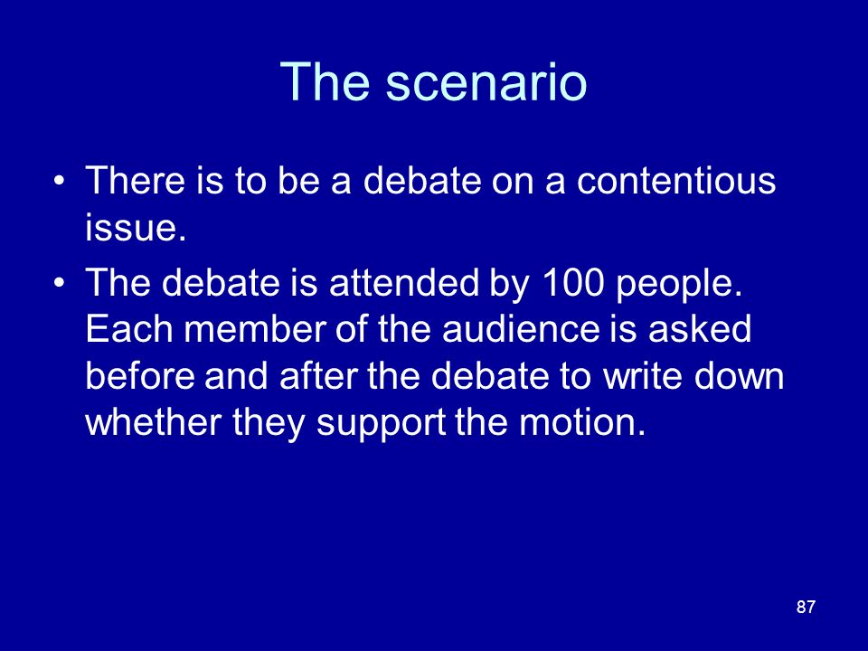 87 The scenario There is to be a debate on a contentious issue. The debate is attended by 100 people. Each member of the audience is asked before and