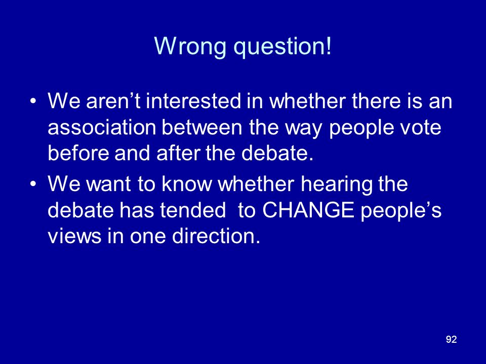 92 Wrong question! We arent interested in whether there is an association between the way people vote before and after the debate. We want to know whe
