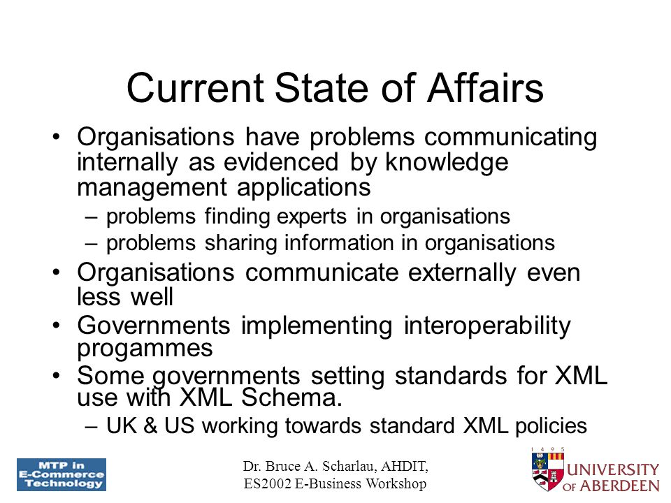 Dr. Bruce A. Scharlau, AHDIT, ES2002 E-Business Workshop Current State of Affairs Organisations have problems communicating internally as evidenced by