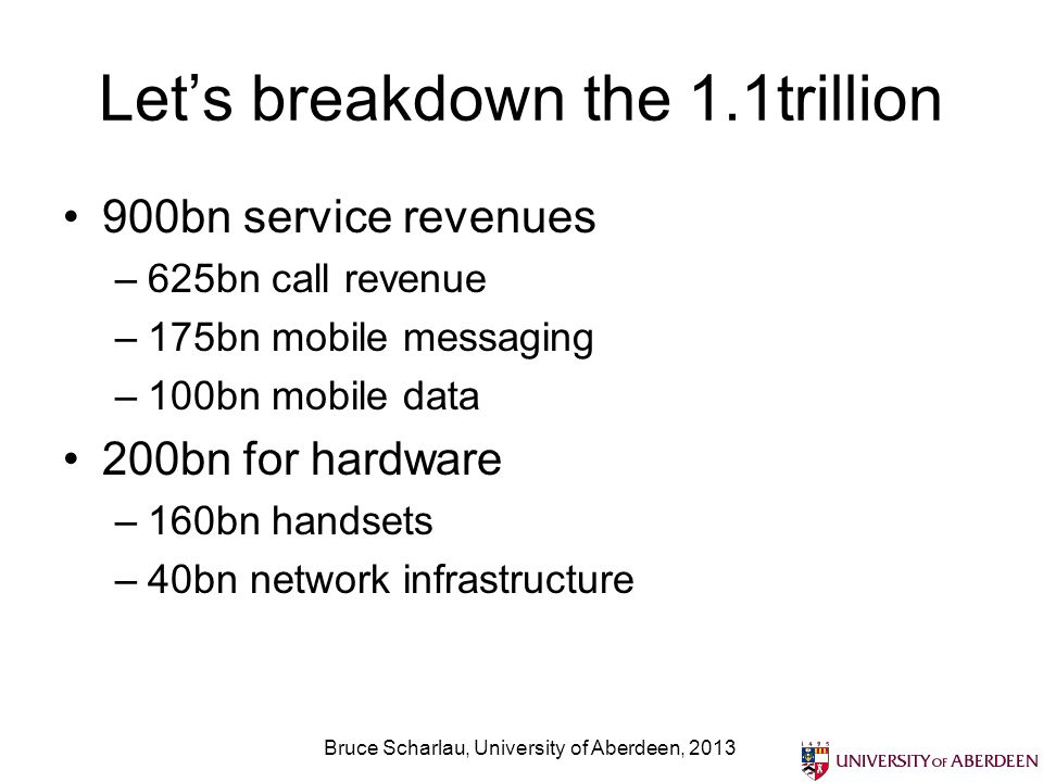 Lets breakdown the 1.1trillion 900bn service revenues –625bn call revenue –175bn mobile messaging –100bn mobile data 200bn for hardware –160bn handsets –40bn network infrastructure Bruce Scharlau, University of Aberdeen, 2013
