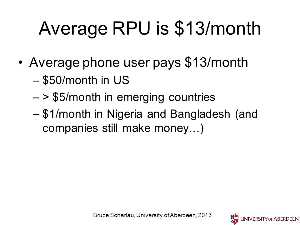 Average RPU is $13/month Average phone user pays $13/month –$50/month in US –> $5/month in emerging countries –$1/month in Nigeria and Bangladesh (and