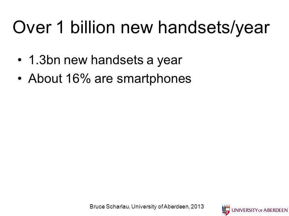 Over 1 billion new handsets/year 1.3bn new handsets a year About 16% are smartphones Bruce Scharlau, University of Aberdeen, 2013