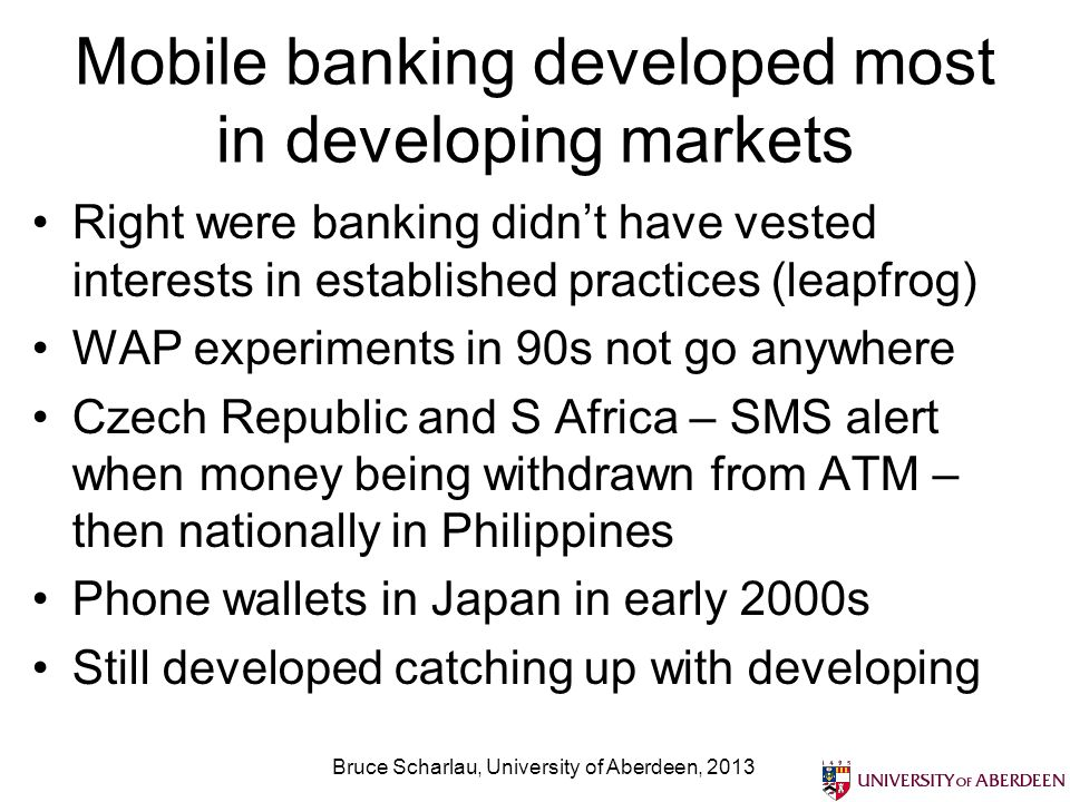 Mobile banking developed most in developing markets Right were banking didnt have vested interests in established practices (leapfrog) WAP experiments in 90s not go anywhere Czech Republic and S Africa – SMS alert when money being withdrawn from ATM – then nationally in Philippines Phone wallets in Japan in early 2000s Still developed catching up with developing Bruce Scharlau, University of Aberdeen, 2013