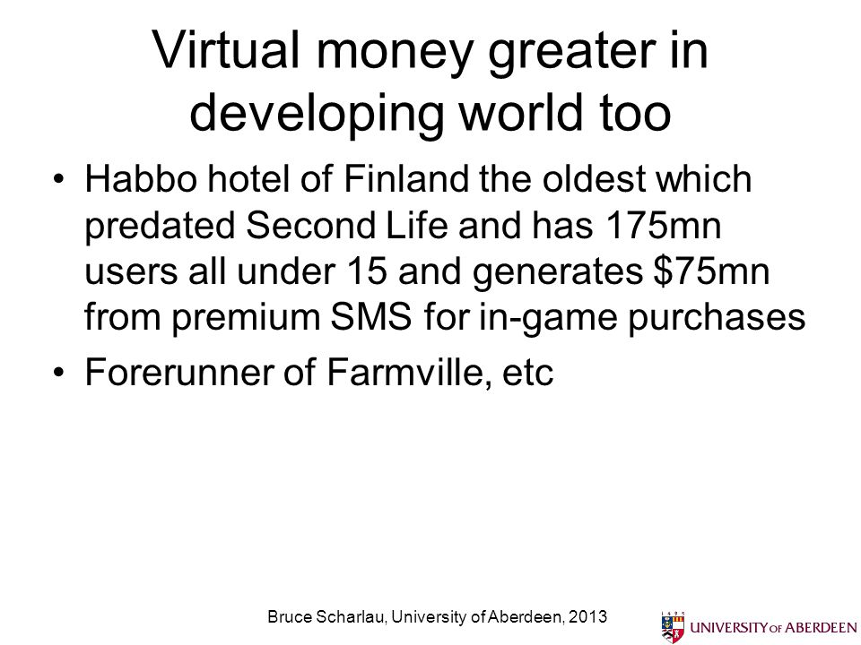 Virtual money greater in developing world too Habbo hotel of Finland the oldest which predated Second Life and has 175mn users all under 15 and generates $75mn from premium SMS for in-game purchases Forerunner of Farmville, etc Bruce Scharlau, University of Aberdeen, 2013