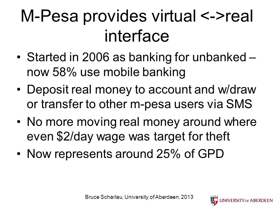 M-Pesa provides virtual real interface Started in 2006 as banking for unbanked – now 58% use mobile banking Deposit real money to account and w/draw or transfer to other m-pesa users via SMS No more moving real money around where even $2/day wage was target for theft Now represents around 25% of GPD Bruce Scharlau, University of Aberdeen, 2013