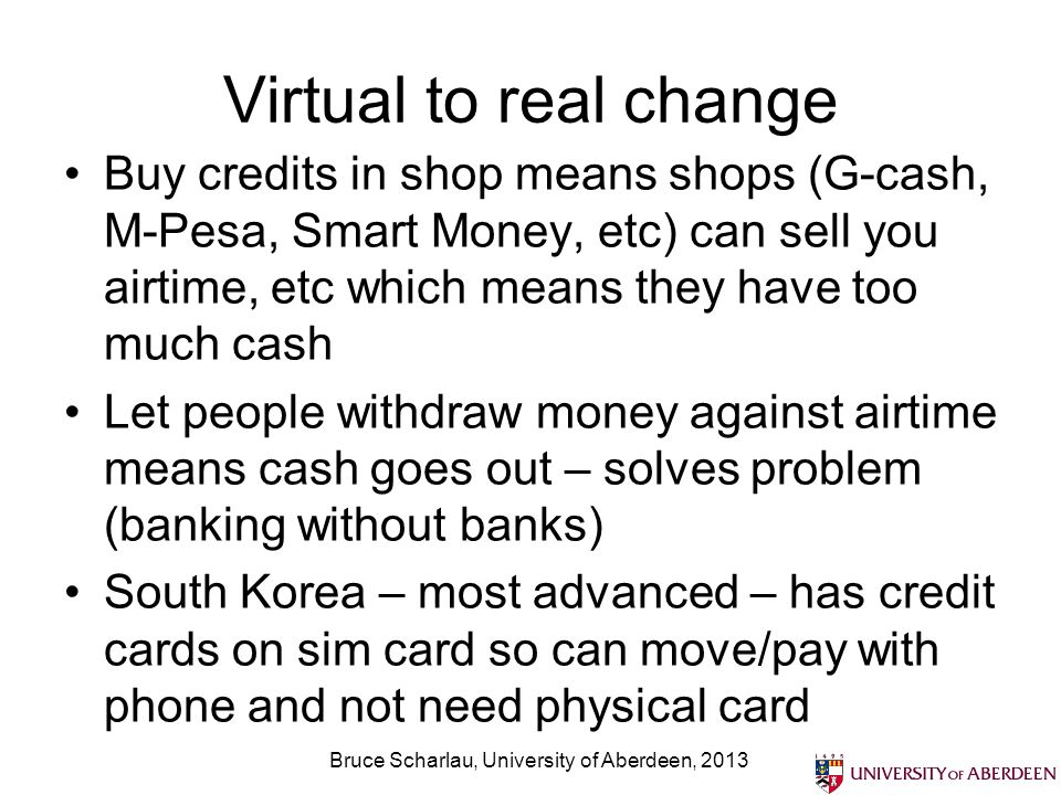 Virtual to real change Buy credits in shop means shops (G-cash, M-Pesa, Smart Money, etc) can sell you airtime, etc which means they have too much cash Let people withdraw money against airtime means cash goes out – solves problem (banking without banks) South Korea – most advanced – has credit cards on sim card so can move/pay with phone and not need physical card Bruce Scharlau, University of Aberdeen, 2013