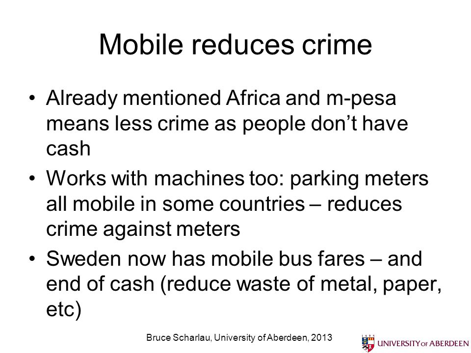 Mobile reduces crime Already mentioned Africa and m-pesa means less crime as people dont have cash Works with machines too: parking meters all mobile