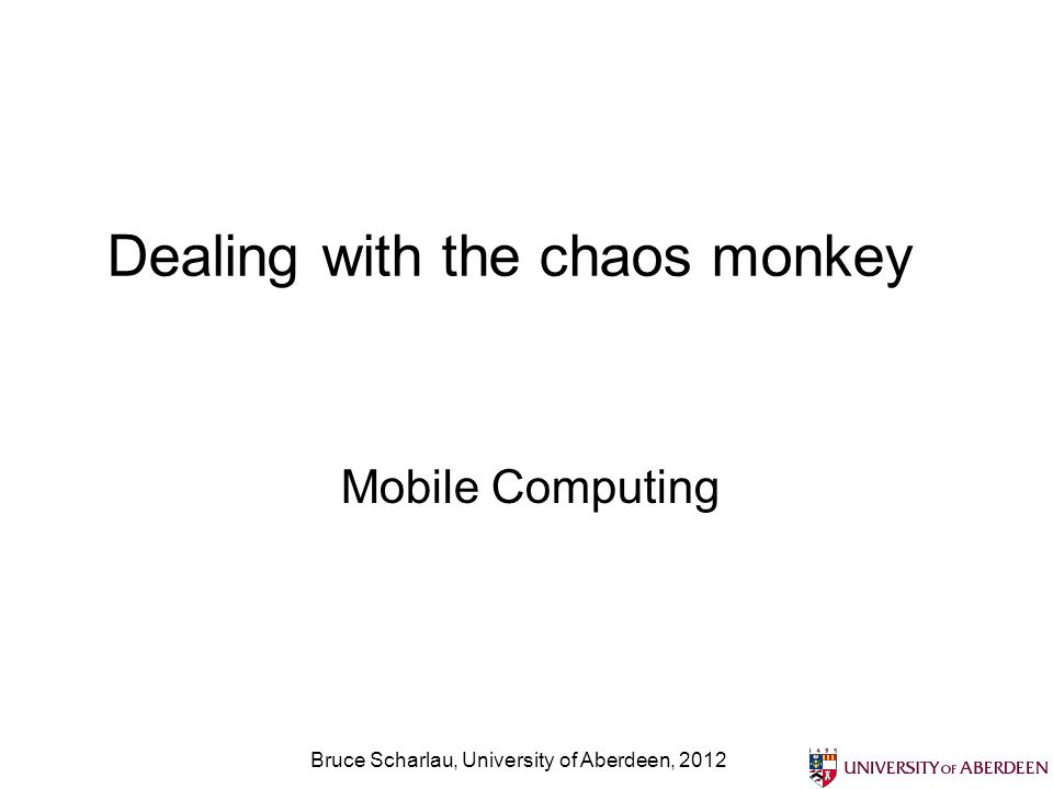 Bruce Scharlau, University of Aberdeen, 2012 Dealing with the chaos monkey Mobile Computing