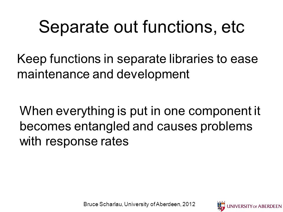 Separate out functions, etc Keep functions in separate libraries to ease maintenance and development Bruce Scharlau, University of Aberdeen, 2012 When