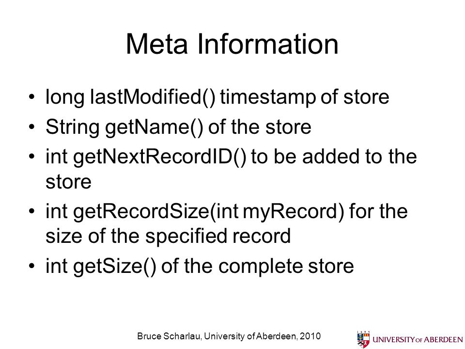 Bruce Scharlau, University of Aberdeen, 2010 Meta Information long lastModified() timestamp of store String getName() of the store int getNextRecordID