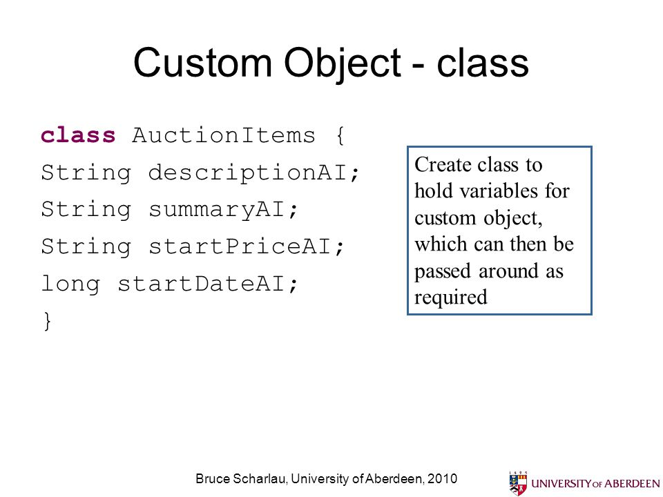 Bruce Scharlau, University of Aberdeen, 2010 Custom Object - class class AuctionItems { String descriptionAI; String summaryAI; String startPriceAI; l