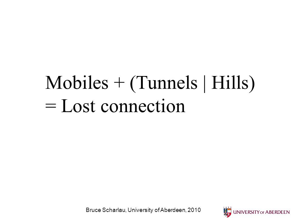 Bruce Scharlau, University of Aberdeen, 2010 Mobiles + (Tunnels | Hills) = Lost connection