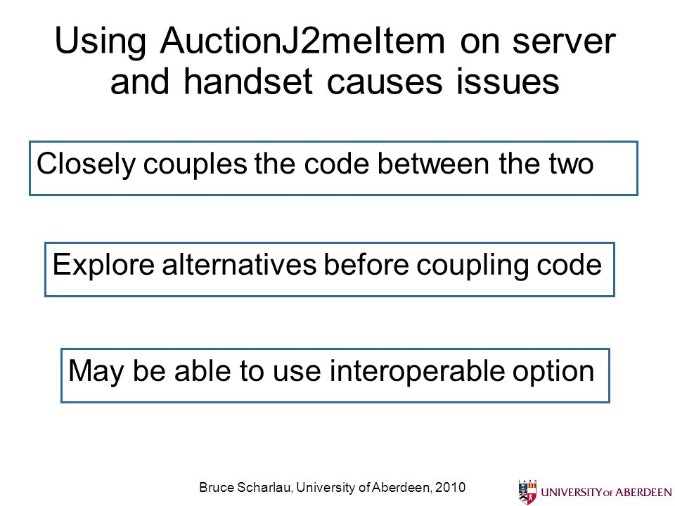 Bruce Scharlau, University of Aberdeen, 2010 Using AuctionJ2meItem on server and handset causes issues Closely couples the code between the two Explor