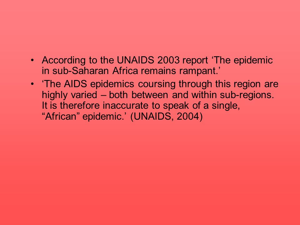 According to the UNAIDS 2003 report The epidemic in sub-Saharan Africa remains rampant. The AIDS epidemics coursing through this region are highly var