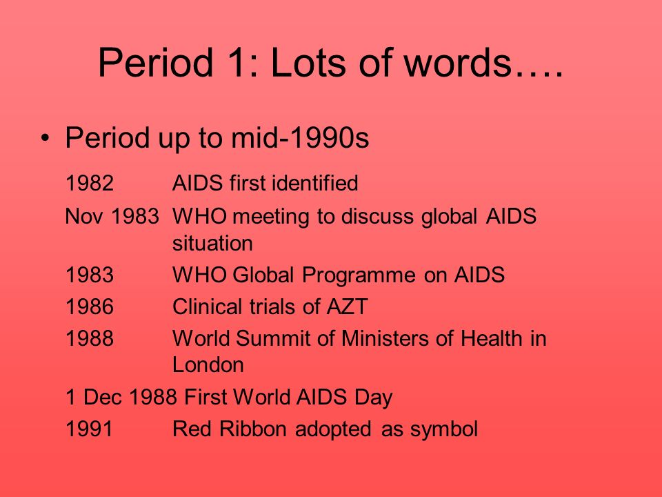 Period 1: Lots of words…. Period up to mid-1990s 1982 AIDS first identified Nov 1983WHO meeting to discuss global AIDS situation 1983 WHO Global Progr