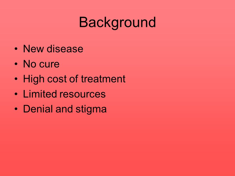 Background New disease No cure High cost of treatment Limited resources Denial and stigma