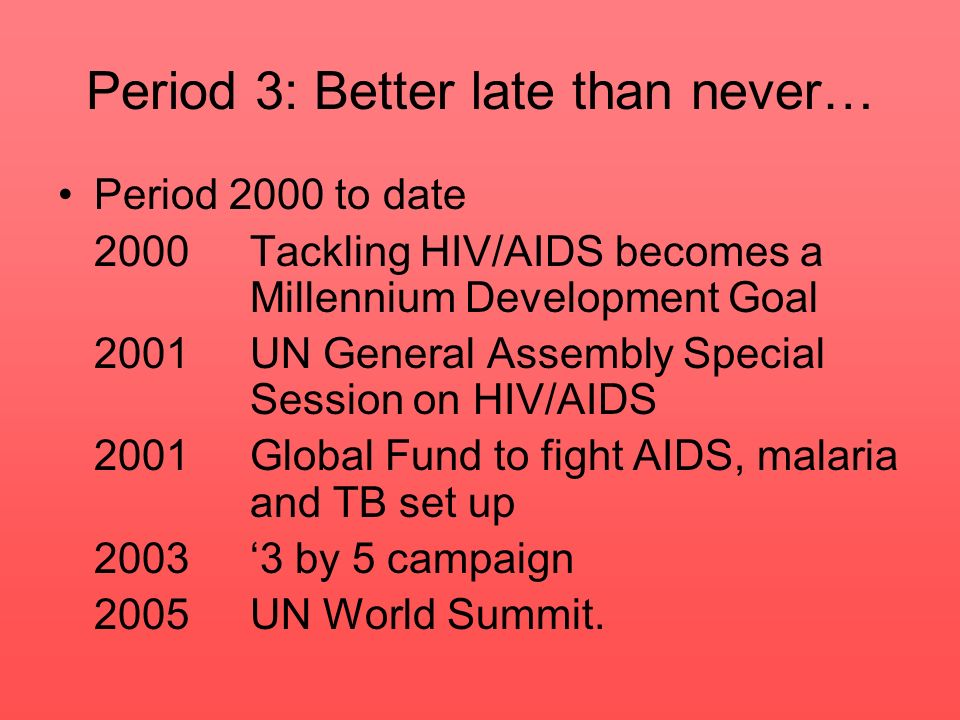 Period 3: Better late than never… Period 2000 to date 2000Tackling HIV/AIDS becomes a Millennium Development Goal 2001 UN General Assembly Special Ses