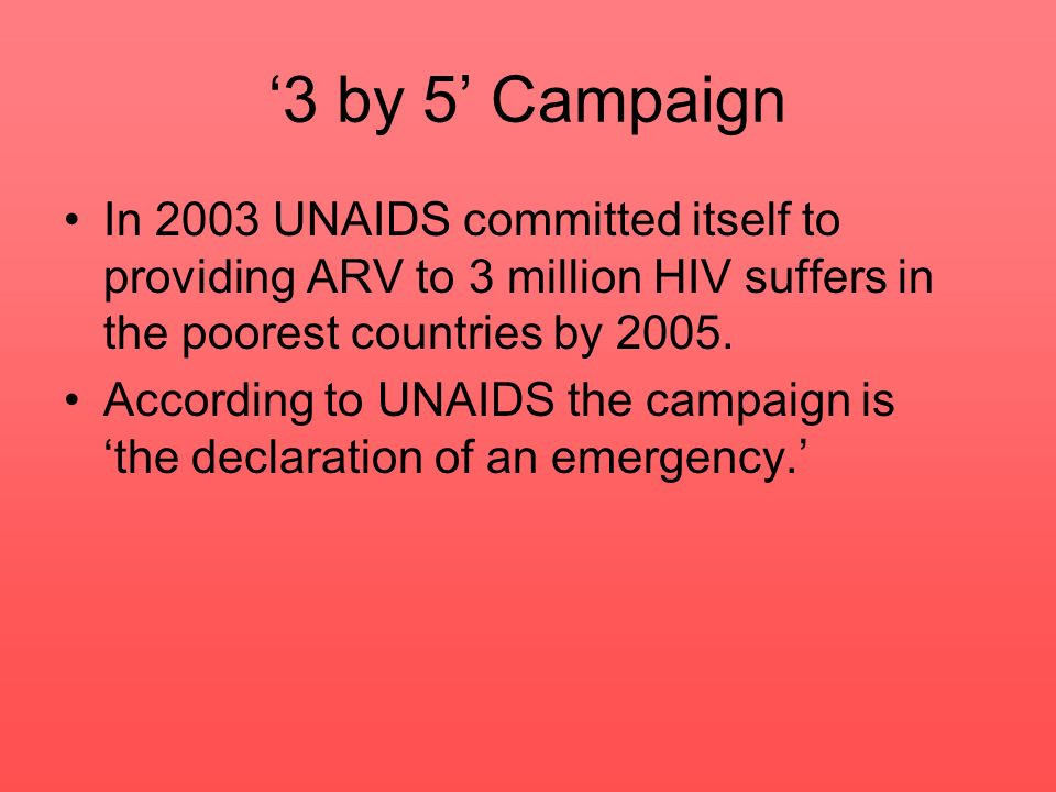 In 2003 UNAIDS committed itself to providing ARV to 3 million HIV suffers in the poorest countries by 2005. According to UNAIDS the campaign is the de
