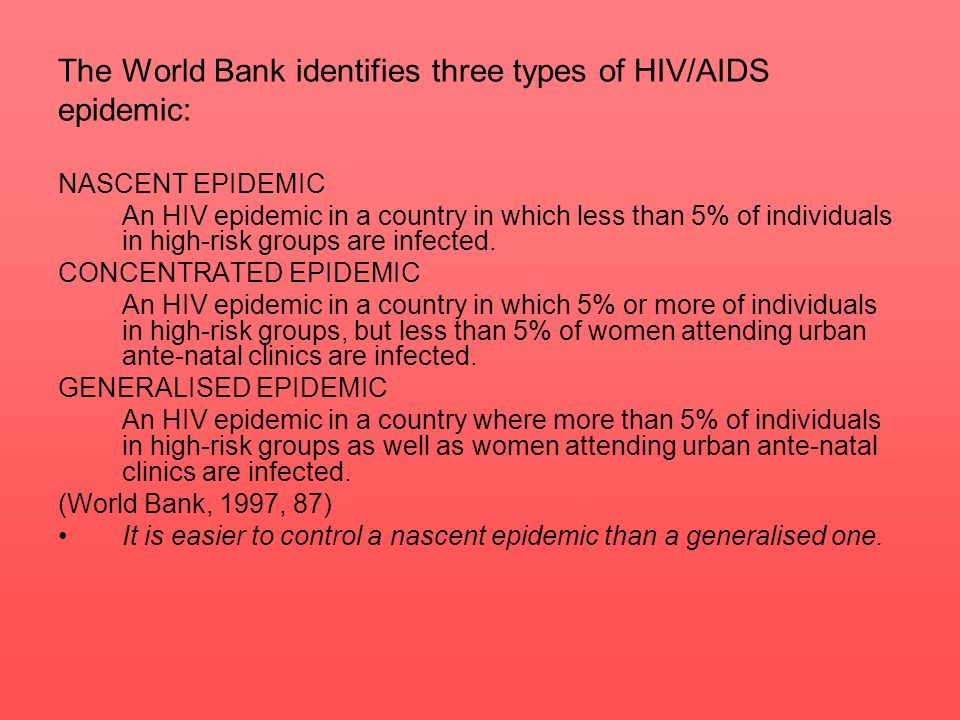 The World Bank identifies three types of HIV/AIDS epidemic: NASCENT EPIDEMIC An HIV epidemic in a country in which less than 5% of individuals in high