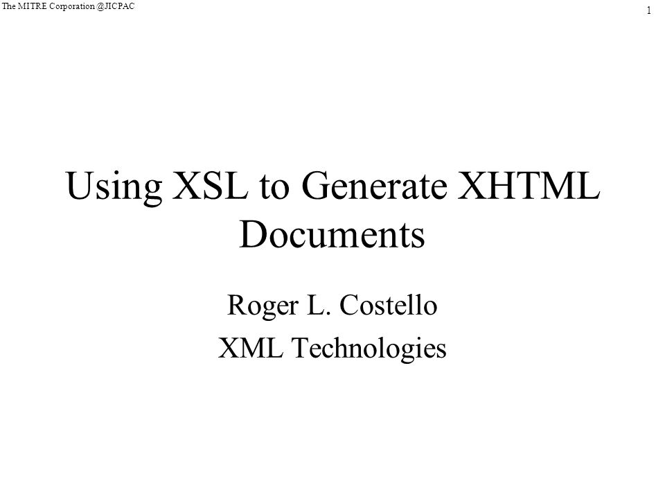 1 The MITRE Corporation @JICPAC Using XSL to Generate XHTML Documents Roger L.