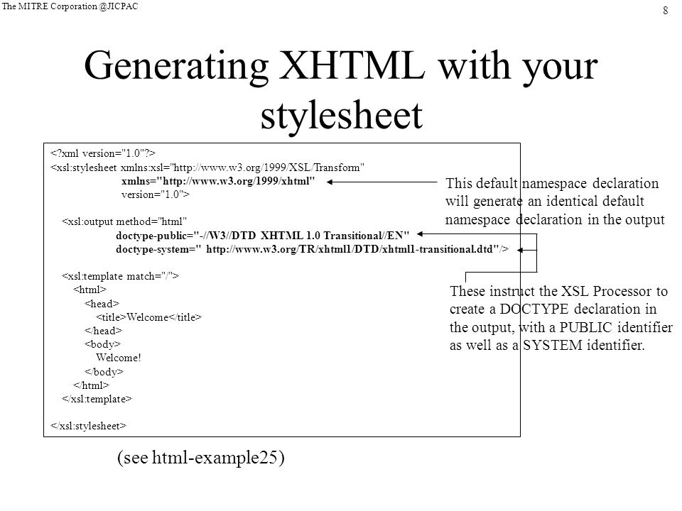 8 The MITRE Corporation @JICPAC Generating XHTML with your stylesheet <xsl:stylesheet xmlns:xsl= http://www.w3.org/1999/XSL/Transform xmlns= http://www.w3.org/1999/xhtml version= 1.0 > <xsl:output method= html doctype-public= -//W3//DTD XHTML 1.0 Transitional//EN doctype-system= http://www.w3.org/TR/xhtml1/DTD/xhtml1-transitional.dtd /> Welcome Welcome.