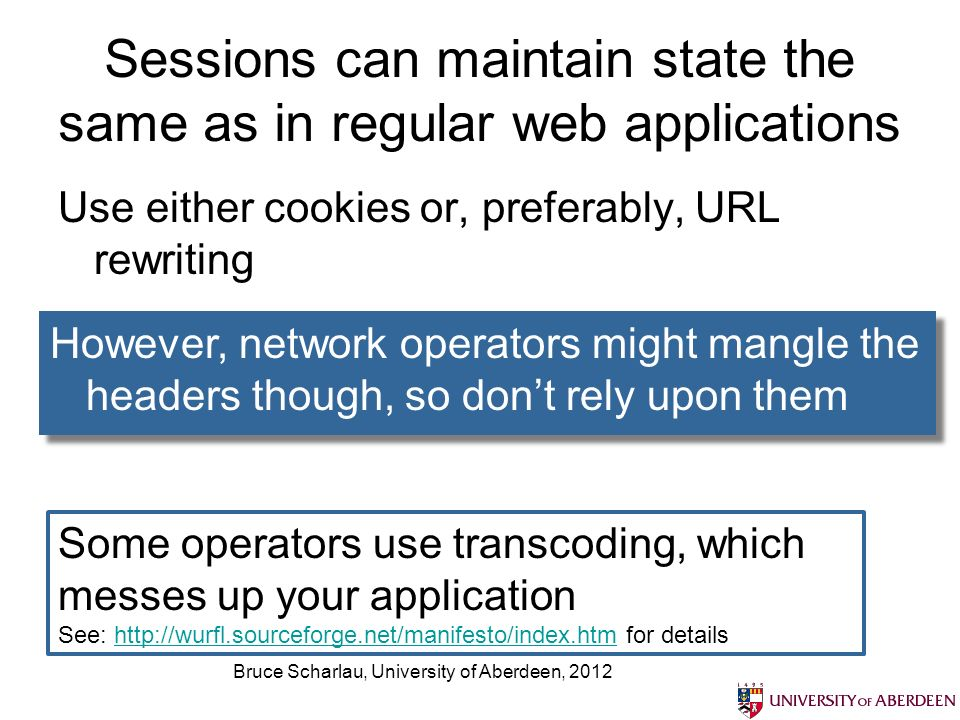 Bruce Scharlau, University of Aberdeen, 2012 Sessions can maintain state the same as in regular web applications Use either cookies or, preferably, URL rewriting However, network operators might mangle the headers though, so dont rely upon them Some operators use transcoding, which messes up your application See:   for detailshttp://wurfl.sourceforge.net/manifesto/index.htm