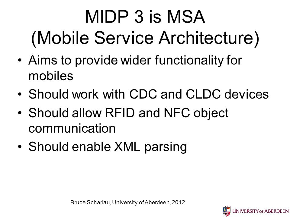 MIDP 3 is MSA (Mobile Service Architecture) Aims to provide wider functionality for mobiles Should work with CDC and CLDC devices Should allow RFID and NFC object communication Should enable XML parsing Bruce Scharlau, University of Aberdeen, 2012