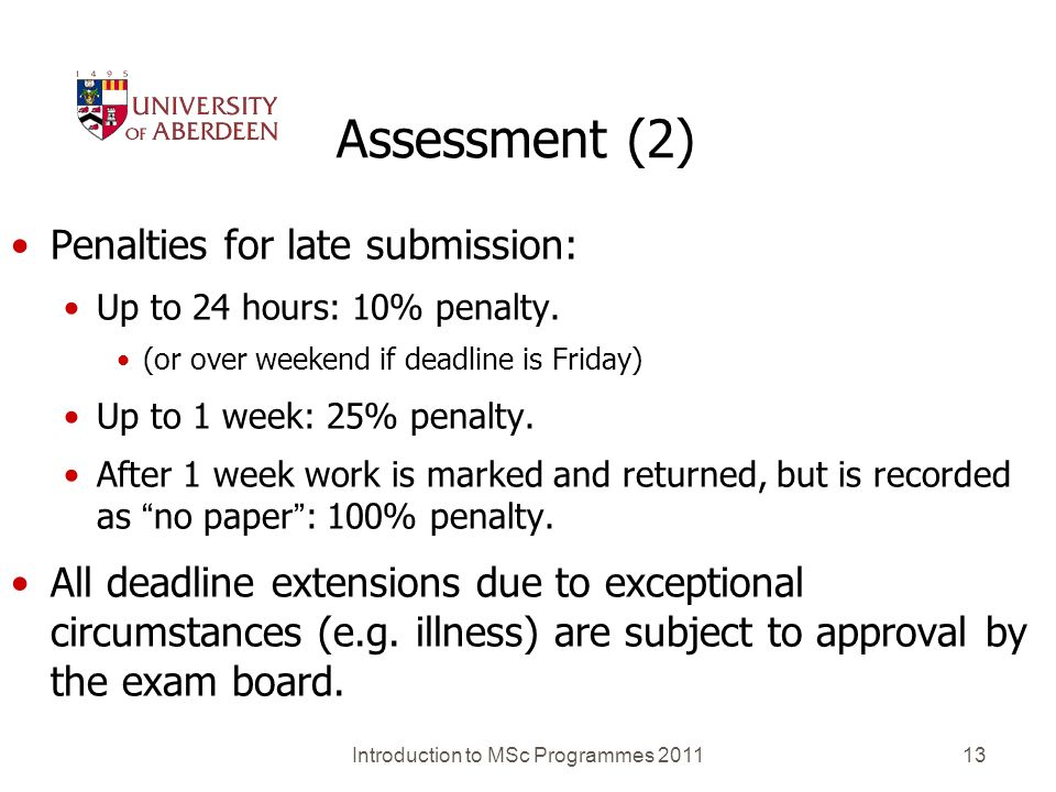 Introduction to MSc Programmes 201113 Assessment (2) Penalties for late submission: Up to 24 hours: 10% penalty. (or over weekend if deadline is Frida