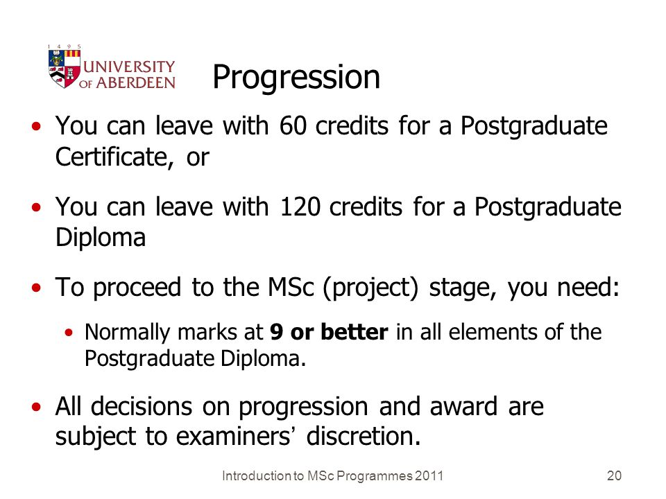 Introduction to MSc Programmes 201120 Progression You can leave with 60 credits for a Postgraduate Certificate, or You can leave with 120 credits for a Postgraduate Diploma To proceed to the MSc (project) stage, you need: Normally marks at 9 or better in all elements of the Postgraduate Diploma.