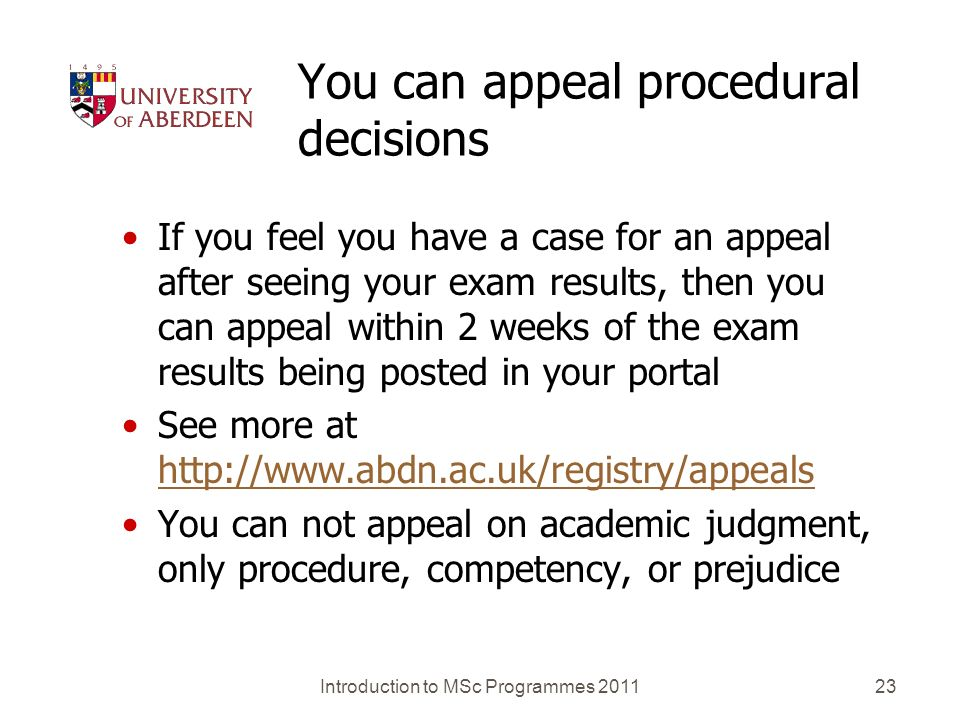 You can appeal procedural decisions If you feel you have a case for an appeal after seeing your exam results, then you can appeal within 2 weeks of the exam results being posted in your portal See more at http://www.abdn.ac.uk/registry/appeals http://www.abdn.ac.uk/registry/appeals You can not appeal on academic judgment, only procedure, competency, or prejudice Introduction to MSc Programmes 201123
