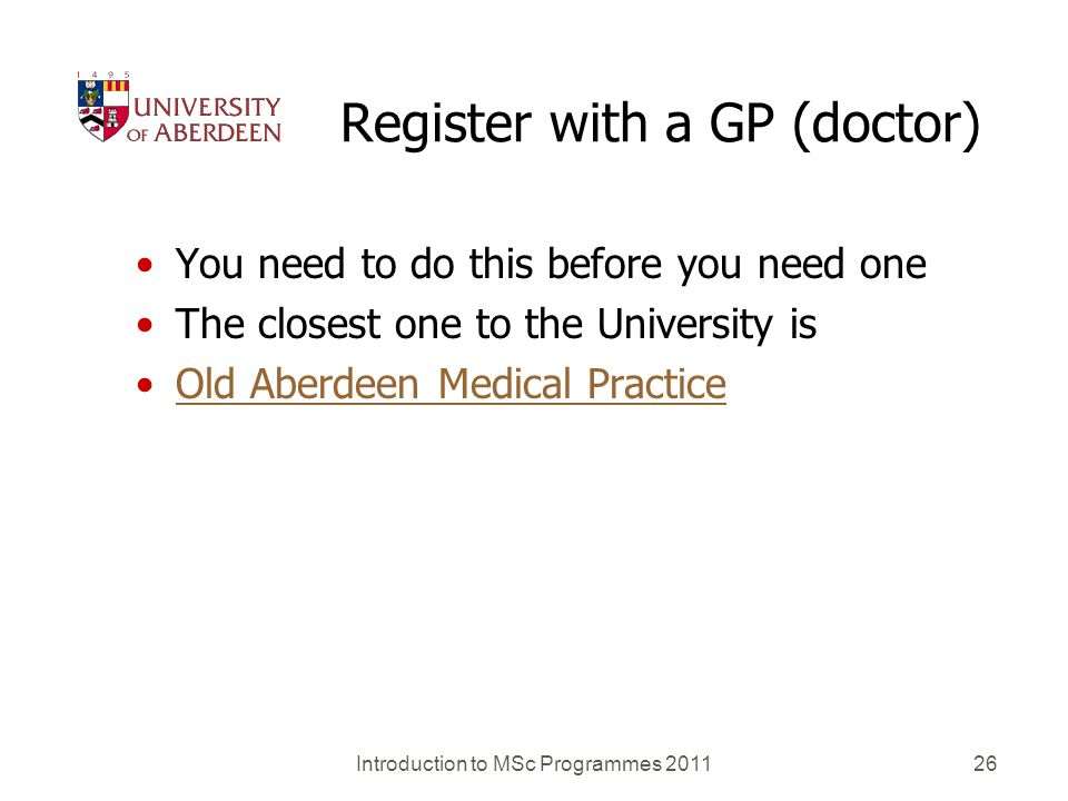Register with a GP (doctor) You need to do this before you need one The closest one to the University is Old Aberdeen Medical Practice Introduction to
