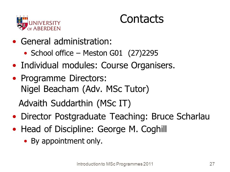 Introduction to MSc Programmes 201127 Contacts General administration: School office – Meston G01 (27)2295 Individual modules: Course Organisers. Prog