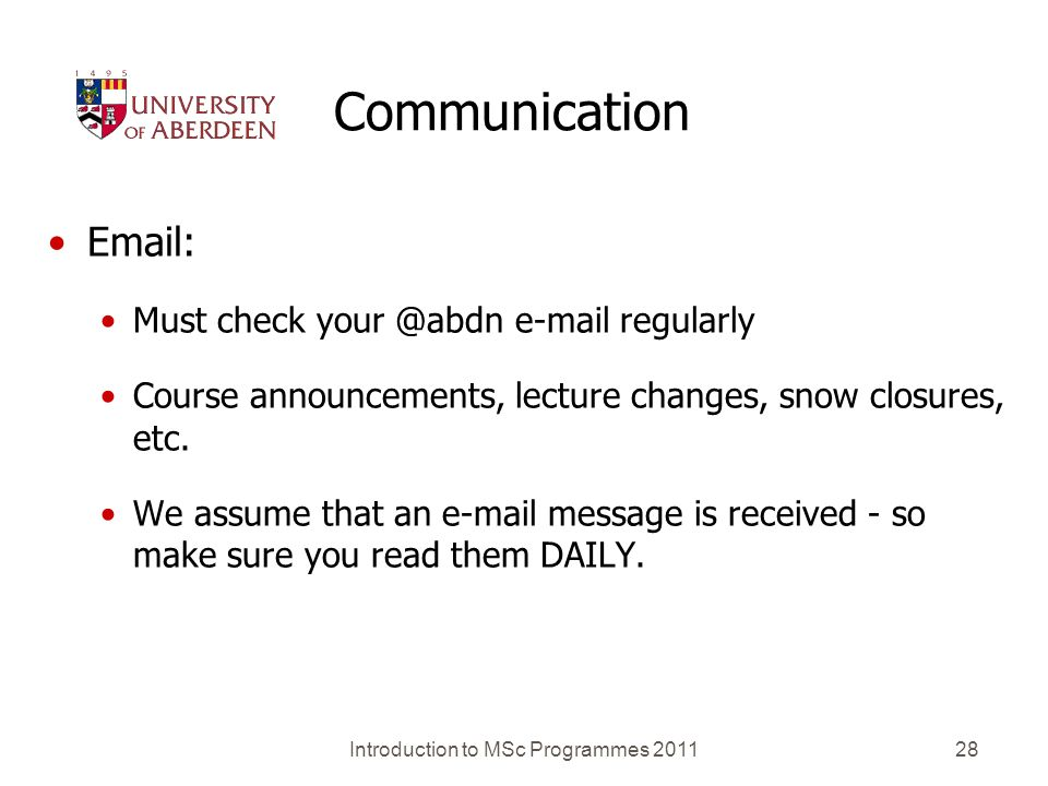Introduction to MSc Programmes 201128 Communication Email: Must check your @abdn e-mail regularly Course announcements, lecture changes, snow closures