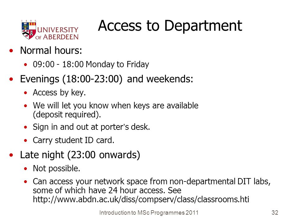 Introduction to MSc Programmes 201132 Access to Department Normal hours: 09:00 - 18:00 Monday to Friday Evenings (18:00-23:00) and weekends: Access by